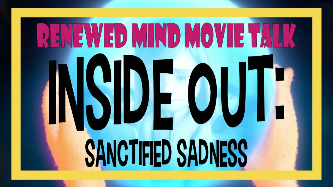 Renewed Mind Movie Talk Episode 03 – Inside Out: Sanctified Sadness